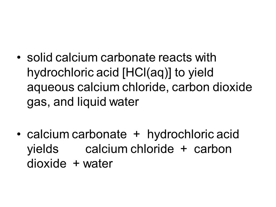 solid calcium carbonate reacts with hydrochloric acid [HCl(aq)] to yield aqueous calcium chloride, carbon dioxide gas, and liquid water